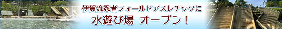 伊賀流忍者フィールドアスレチックに水浴び場オープン!
